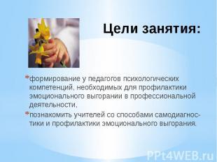 Цели занятия: формирование у педагогов психологических компетенций, необходимых