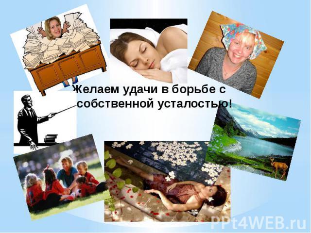 Желаем удачи в борьбе с собственной усталостью!