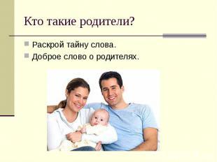 Кто такие родители? Раскрой тайну слова. Доброе слово о родителях.