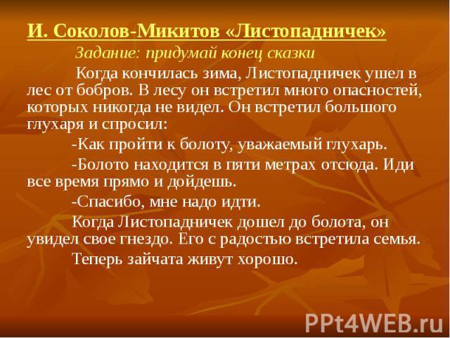 И. Соколов-Микитов «Листопадничек» Задание: придумай конец сказки Когда кончилась зима, Листопадничек ушел в лес от бобров. В лесу он встретил много опасностей, которых никогда не видел. Он встретил большого глухаря и спросил: -Как пройти к болоту, …