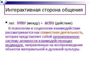 Интерактивная сторона общения лат. inter (между) + actio (действие) В психологии