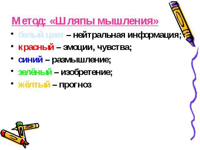 Метод: «Шляпы мышления» белый цвет – нейтральная информация; красный – эмоции, чувства; синий – размышление; зелёный – изобретение; жёлтый – прогноз