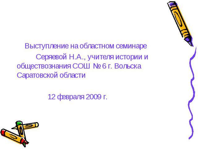 Выступление на областном семинаре Выступление на областном семинаре Серяевой Н.А., учителя истории и обществознания СОШ № 6 г. Вольска Саратовской области 12 февраля 2009 г.