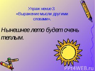 Упражнение З. «Выражение мысли другими словами». Нынешнее лето будет очень теплы