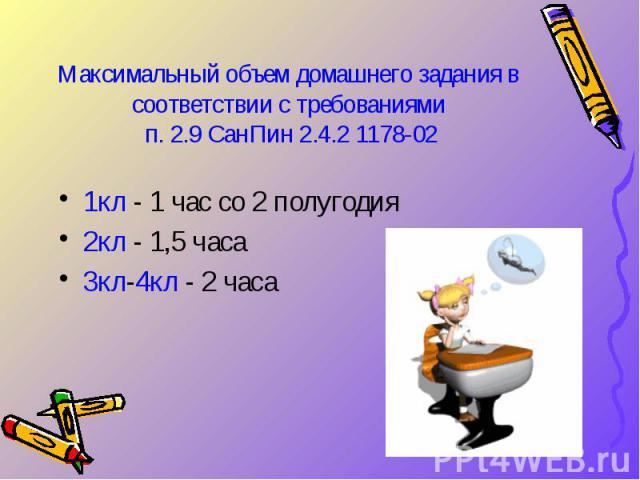 Максимальный объем домашнего задания в соответствии с требованиями п. 2.9 СанПин 2.4.2 1178-02 1кл - 1 час со 2 полугодия 2кл - 1,5 часа 3кл-4кл - 2 часа