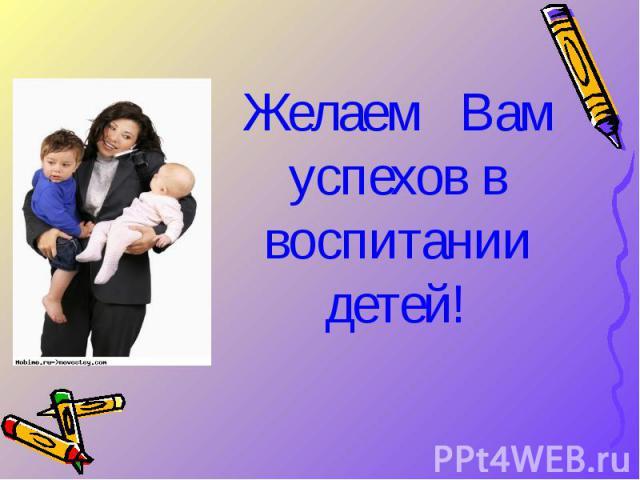 Желаем Вам успехов в воспитании детей! Желаем Вам успехов в воспитании детей!