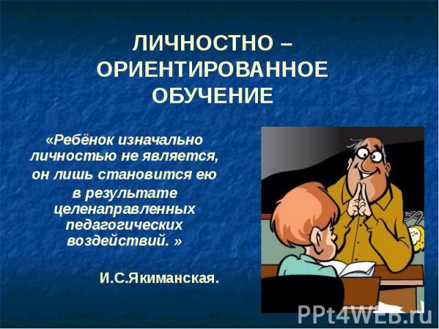 ЛИЧНОСТНО – ОРИЕНТИРОВАННОЕ ОБУЧЕНИЕ «Ребёнок изначально личностью не является, он лишь становится ею в результате целенаправленных педагогических воздействий. » И.С.Якиманская.