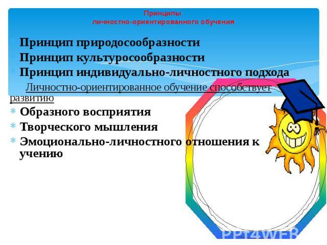 Принципы личностно-ориентированного обучения Принцип природосообразности Принцип культуросообразности Принцип индивидуально-личностного подхода Личностно-ориентированное обучение способствует развитию Образного восприятия Творческого мышления Эмоцио…