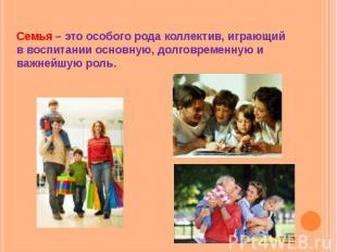 Семья – это особого рода коллектив, играющий в воспитании основную, долговременн