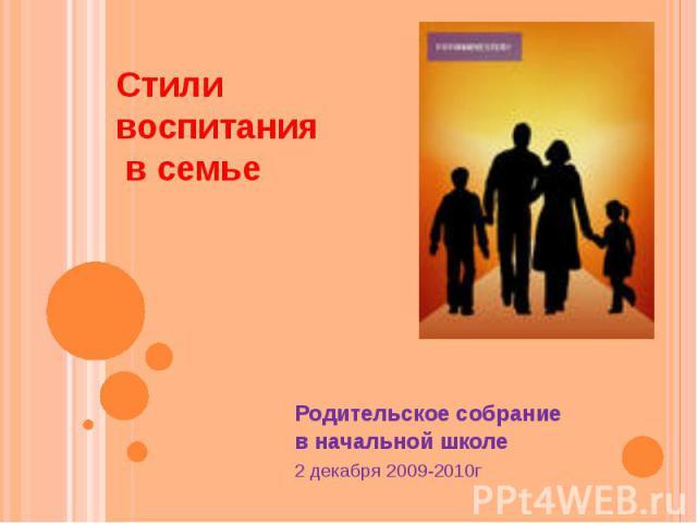 Стили воспитания в семье Родительское собрание в начальной школе 2 декабря 2009-2010г