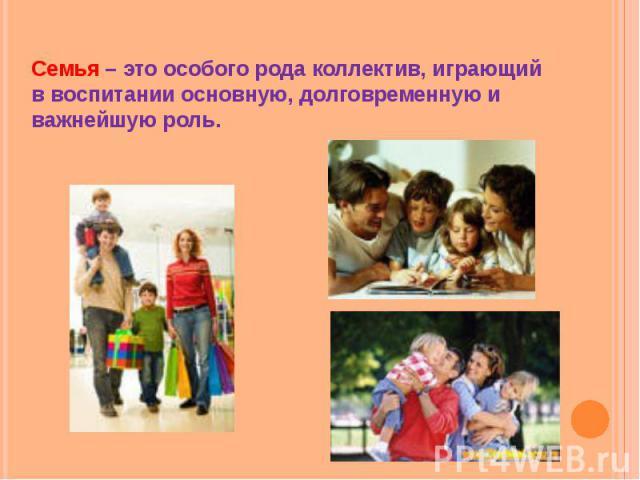 Семья – это особого рода коллектив, играющий в воспитании основную, долговременную и важнейшую роль.