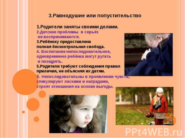 1.Родители заняты своими делами. 2.Детские проблемы в серьёз не воспринимаются. 3.Ребёноку предоставлена полная бесконтрольная свобода. 4. Воспитание непоследовательное, одновременно ребёнка могут ругать и поощрять. 5.Родители требуют соблюдения пра…