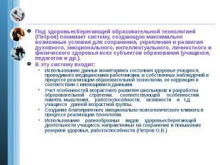 Под здоровьесберегающей образовательной технологией (Петров) понимает систему, с