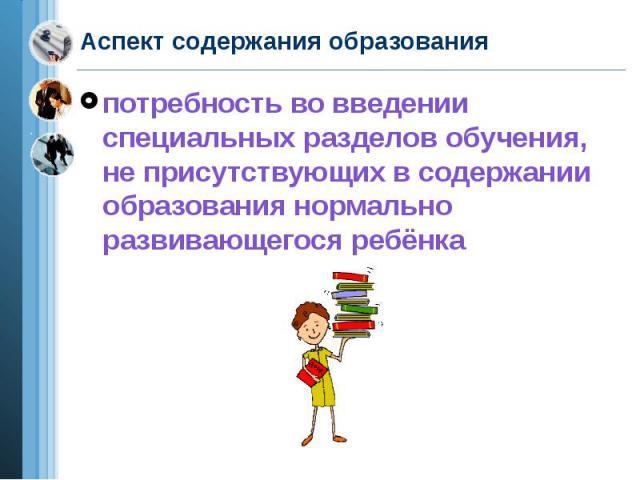Аспект содержания образования потребность во введении специальных разделов обучения, не присутствующих в содержании образования нормально развивающегося ребёнка