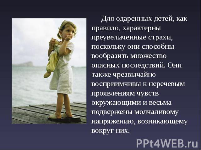 Для одаренных детей, как правило, характерны преувеличенные страхи, поскольку они способны вообразить множество опасных последствий. Они также чрезвычайно восприимчивы к неречевым проявлениям чувств окружающими и весьма подвержены молчаливому напряж…