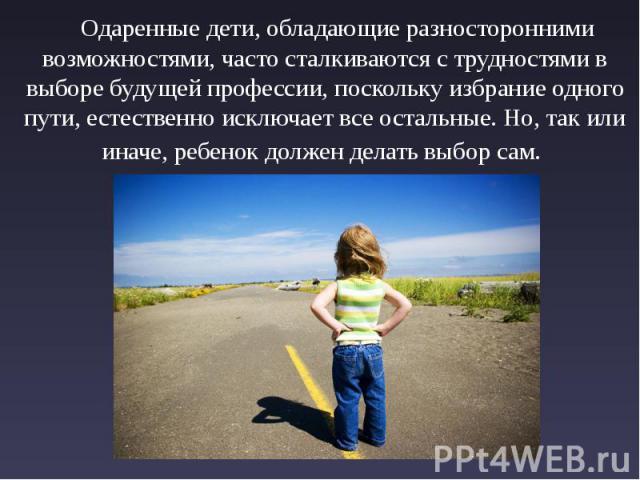 Одаренные дети, обладающие разносторонними возможностями, часто сталкиваются с трудностями в выборе будущей профессии, поскольку избрание одного пути, естественно исключает все остальные. Но, так или иначе, ребенок должен делать выбор сам. Одаренные…