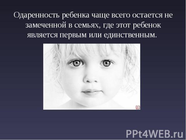 Одаренность ребенка чаще всего остается не замеченной в семьях, где этот ребенок является первым или единственным. Одаренность ребенка чаще всего остается не замеченной в семьях, где этот ребенок является первым или единственным.