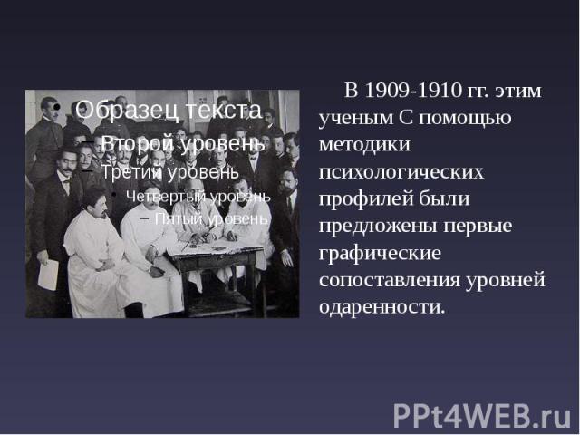 В 1909-1910 гг. этим ученым С помощью методики психологических профилей были предложены первые графические сопоставления уровней одаренности. В 1909-1910 гг. этим ученым С помощью методики психологических профилей были предложены первые графические …