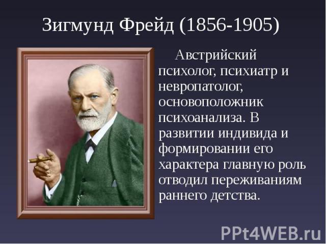 Зигмунд Фрейд (1856-1905) Австрийский психолог, психиатр и невропатолог, основоположник психоанализа. В развитии индивида и формировании его характера главную роль отводил переживаниям раннего детства.