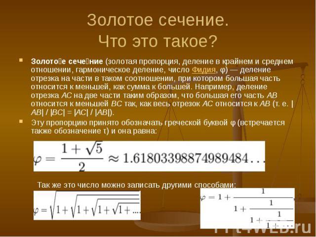 Золотое сечение. Что это такое? Золото е сече ние (золотая пропорция, деление в крайнем и среднем отношении, гармоническое деление, число Фидия, φ) — деление отрезка на части в таком соотношении, при котором большая часть относится к меньшей, как су…
