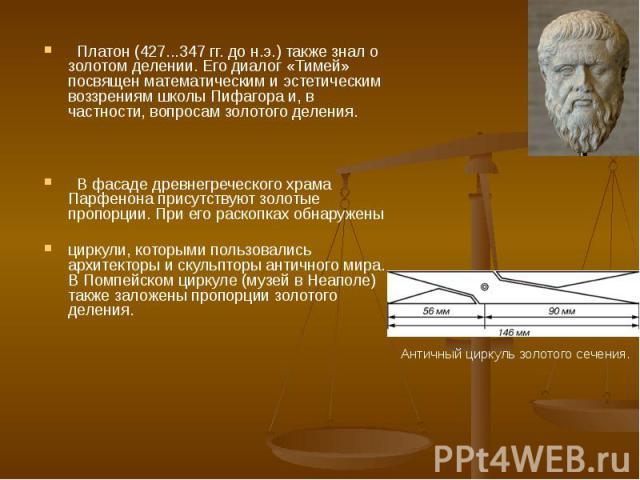 Платон (427...347 гг. до н.э.) также знал о золотом делении. Его диалог «Тимей» посвящен математическим и эстетическим воззрениям школы Пифагора и, в частности, вопросам золотого деления. В фасаде древнегреческого храма Парфенона присутствуют золоты…