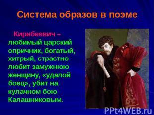 Система образов в поэме Кирибеевич – любимый царский опричник, богатый, хитрый,