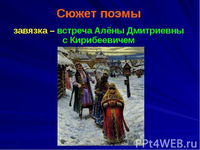 Сюжет поэмы завязка – встреча Алёны Дмитриевны с Кирибеевичем