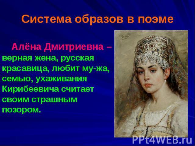 Система образов в поэме Алёна Дмитриевна – верная жена, русская красавица, любит му-жа, семью, ухаживания Кирибеевича считает своим страшным позором.