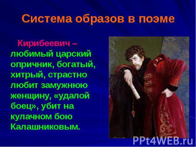 Система образов в поэме Кирибеевич – любимый царский опричник, богатый, хитрый, страстно любит замужнюю женщину, «удалой боец», убит на кулачном бою Калашниковым.