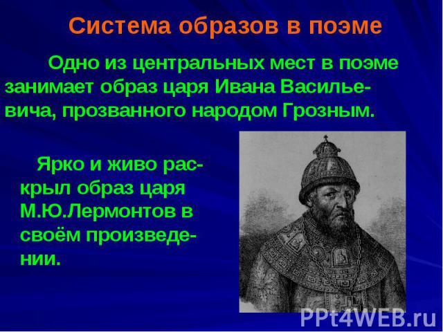 Система образов в поэме Одно из центральных мест в поэме занимает образ царя Ивана Василье-вича, прозванного народом Грозным.