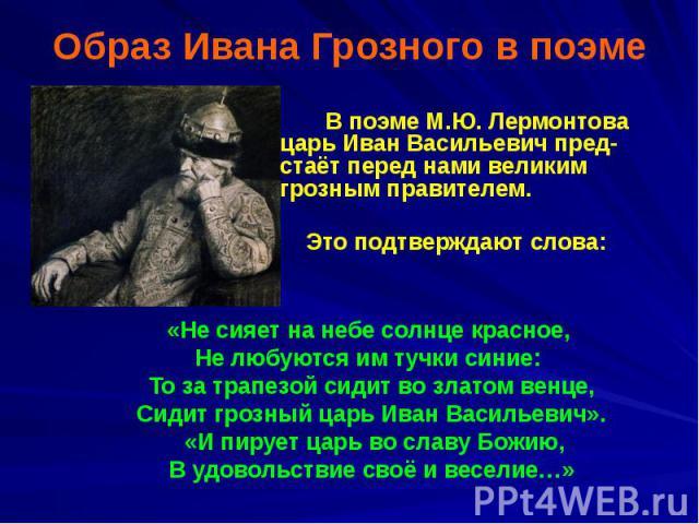 Образ Ивана Грозного в поэме В поэме М.Ю. Лермонтова царь Иван Васильевич пред-стаёт перед нами великим грозным правителем. Это подтверждают слова: