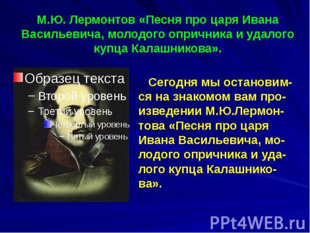 М.Ю. Лермонтов «Песня про царя Ивана Васильевича, молодого опричника и удалого купца Калашникова».