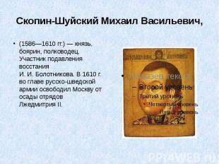 Скопин-Шуйский Михаил Васильевич, (1586—1610гг.)— князь, боярин, пол