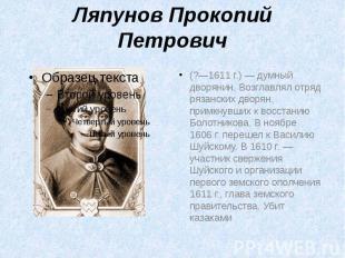 Ляпунов Прокопий Петрович (?—1611г.) — думный дворянин. Возглавлял отряд р