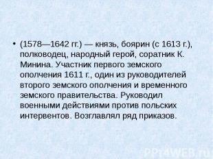 (1578—1642гг.)— князь, боярин (с 1613г.), полководец, народный