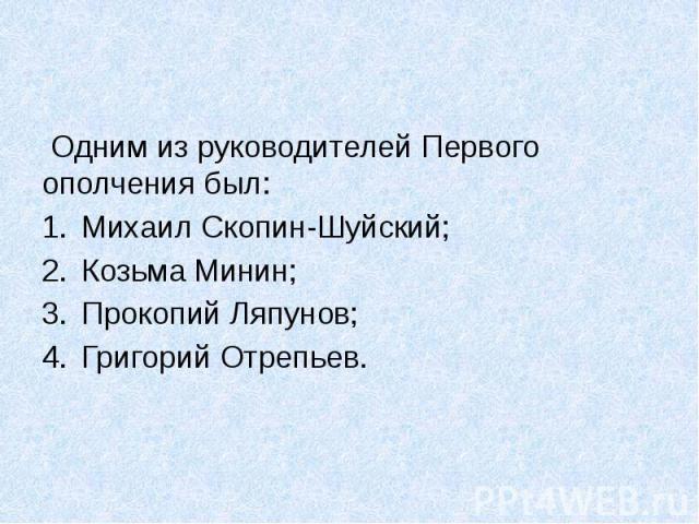 Одним из руководителей Первого ополчения был: Михаил Скопин-Шуйский; Козьма Минин; Прокопий Ляпунов; Григорий Отрепьев.