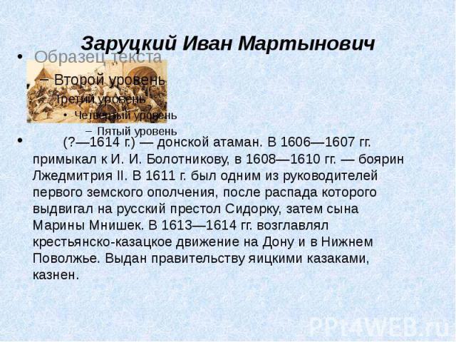 Заруцкий Иван Мартынович  (?—1614г.)— донской атаман. В1606—1607гг. примыкал к И.И.Болотникову, в 1608—1610гг.— боярин Лжедмитрия II. В 1611г. был одним из рук…