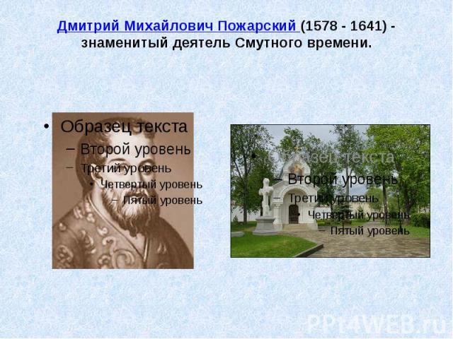 Дмитрий Михайлович Пожарский (1578 - 1641) - знаменитый деятель Смутного времени.