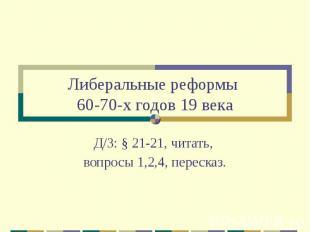 Либеральные реформы 60-70-х годов 19 века Д/З: § 21-21, читать, вопросы 1,2,4, п