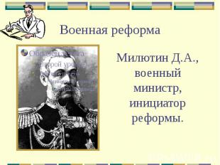 Военная реформа Милютин Д.А., военный министр, инициатор реформы.