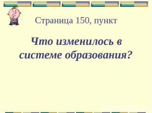 Страница 150, пункт Что изменилось в системе образования?