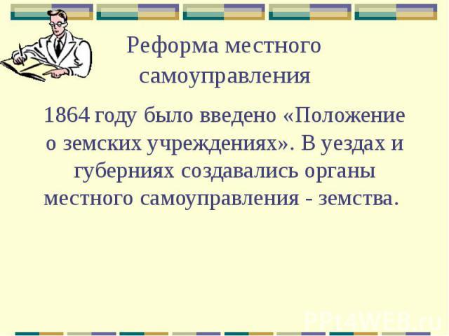 Реформа местного самоуправления 1864 году было введено «Положение о земских учреждениях». В уездах и губерниях создавались органы местного самоуправления - земства.