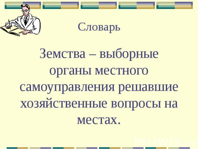 Словарь Земства – выборные органы местного самоуправления решавшие хозяйственные вопросы на местах.