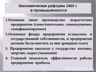 Экономическая реформа 1965 г. в промышленности 1.Основное звено производства- хо