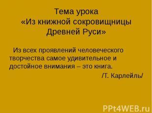 Тема урока «Из книжной сокровищницы Древней Руси» Из всех проявлений человеческо