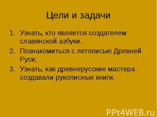 Цели и задачи Узнать, кто является создателем славянской азбуки. Познакомиться с
