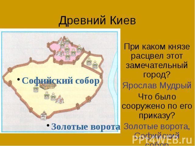 Древний Киев При каком князе расцвел этот замечательный город? Ярослав Мудрый Что было сооружено по его приказу? Золотые ворота, Софийский собор