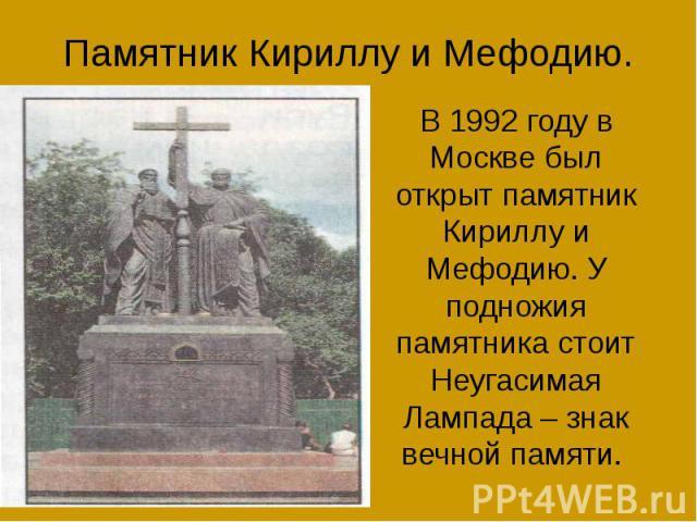 Памятник Кириллу и Мефодию. В 1992 году в Москве был открыт памятник Кириллу и Мефодию. У подножия памятника стоит Неугасимая Лампада – знак вечной памяти.