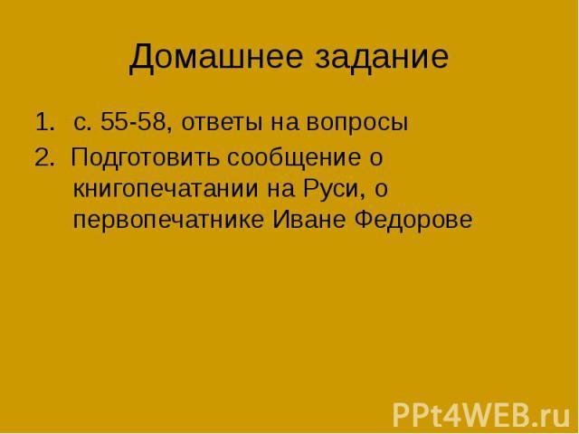 Домашнее задание с. 55-58, ответы на вопросы 2. Подготовить сообщение о книгопечатании на Руси, о первопечатнике Иване Федорове