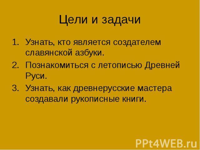 Цели и задачи Узнать, кто является создателем славянской азбуки. Познакомиться с летописью Древней Руси. Узнать, как древнерусские мастера создавали рукописные книги.